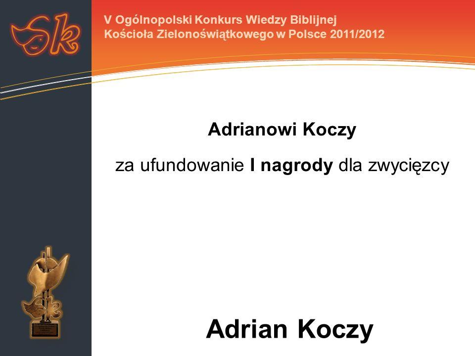 Adrianowi Koczy za ufundowanie I nagrody dla zwycięzcy V Ogólnopolski Konkurs Wiedzy Biblijnej Kościoła Zielonoświątkowego w Polsce 2011/2012 Adrian K