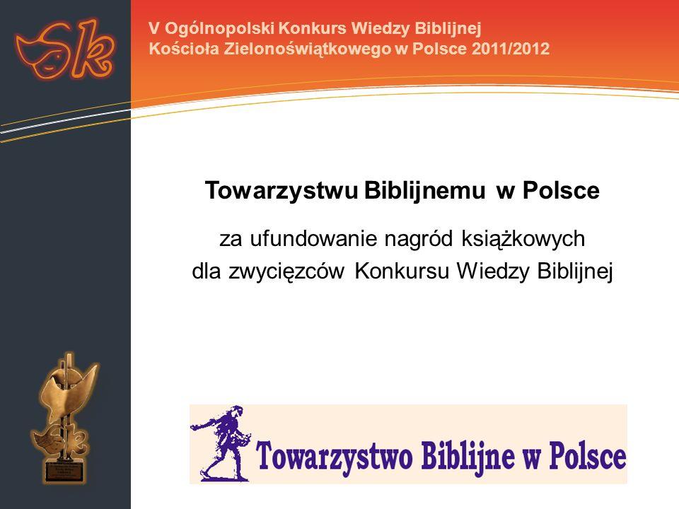 Towarzystwu Biblijnemu w Polsce za ufundowanie nagród książkowych dla zwycięzców Konkursu Wiedzy Biblijnej V Ogólnopolski Konkurs Wiedzy Biblijnej Kościoła Zielonoświątkowego w Polsce 2011/2012