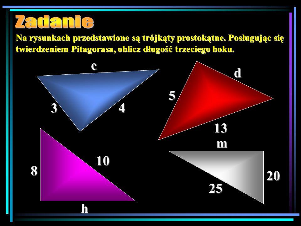 Na rysunkach przedstawione są trójkąty prostokątne. Posługując się twierdzeniem Pitagorasa, oblicz długość trzeciego boku. 34 c 13 5 d 10 8 h 25 20 m