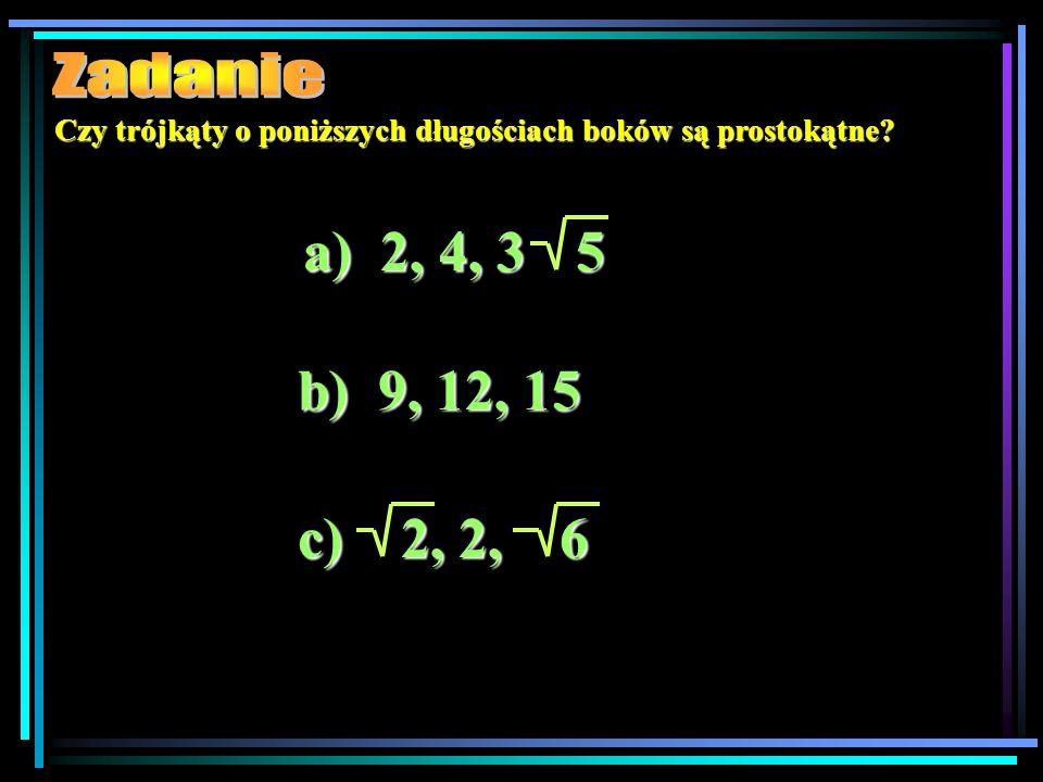 Czy trójkąty o poniższych długościach boków są prostokątne? a) 2, 4, 3 a) 2, 4, 35 b) 9, 12, 15 c) 2, 2, 6