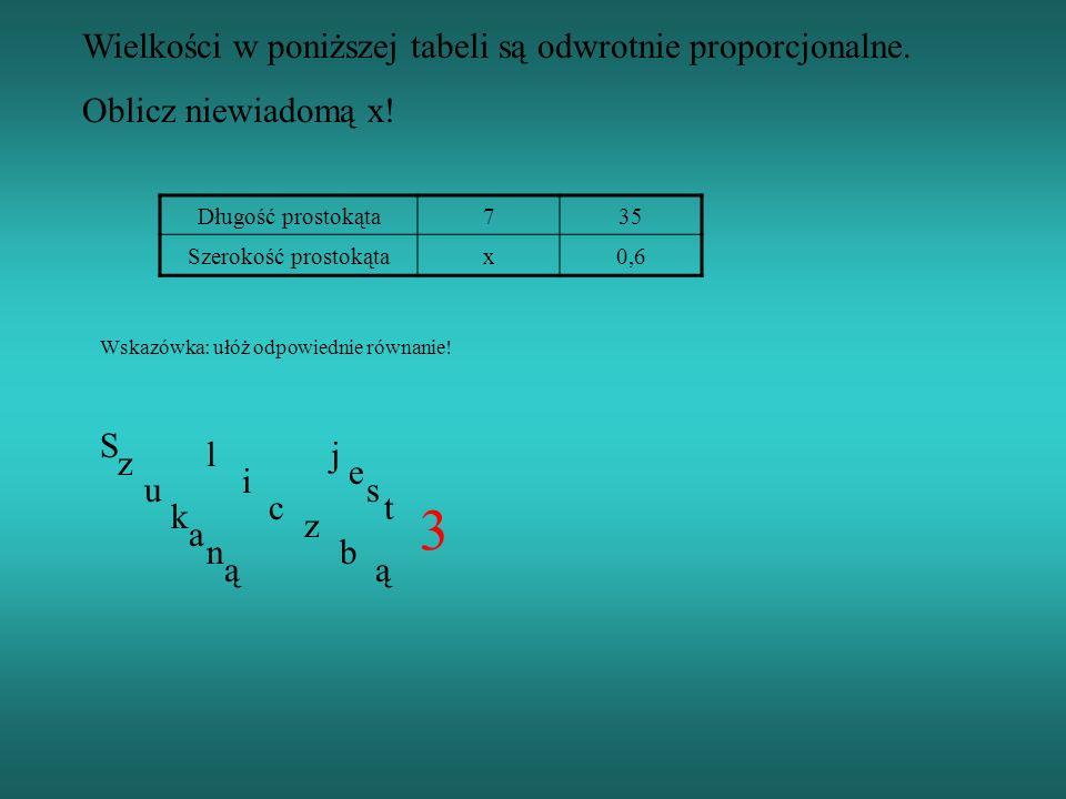 Wielkości w poniższej tabeli są odwrotnie proporcjonalne. Oblicz niewiadomą x! Długość prostokąta735 Szerokość prostokątax0,6 Wskazówka: ułóż odpowied