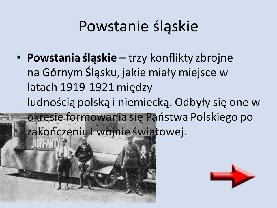 Powstanie śląskie Powstania śląskie – trzy konflikty zbrojne na Górnym Śląsku, jakie miały miejsce w latach 1919-1921 między ludnością polską i niemie