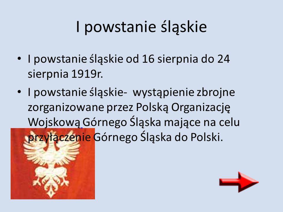 I powstanie śląskie I powstanie śląskie od 16 sierpnia do 24 sierpnia 1919r. I powstanie śląskie- wystąpienie zbrojne zorganizowane przez Polską Organ