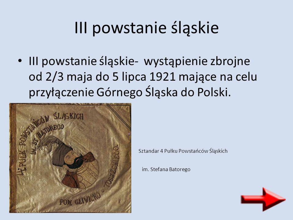 III powstanie śląskie III powstanie śląskie- wystąpienie zbrojne od 2/3 maja do 5 lipca 1921 mające na celu przyłączenie Górnego Śląska do Polski. Szt