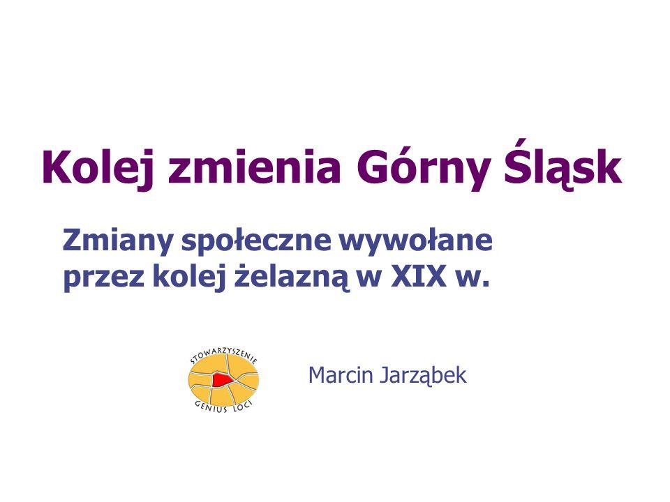 Kolej zmienia Górny Śląsk Zmiany społeczne wywołane przez kolej żelazną w XIX w. Marcin Jarząbek
