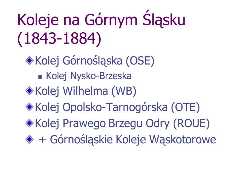 Koleje na Górnym Śląsku (1843-1884) Kolej Górnośląska (OSE) Kolej Nysko-Brzeska Kolej Wilhelma (WB) Kolej Opolsko-Tarnogórska (OTE) Kolej Prawego Brzegu Odry (ROUE) + Górnośląskie Koleje Wąskotorowe