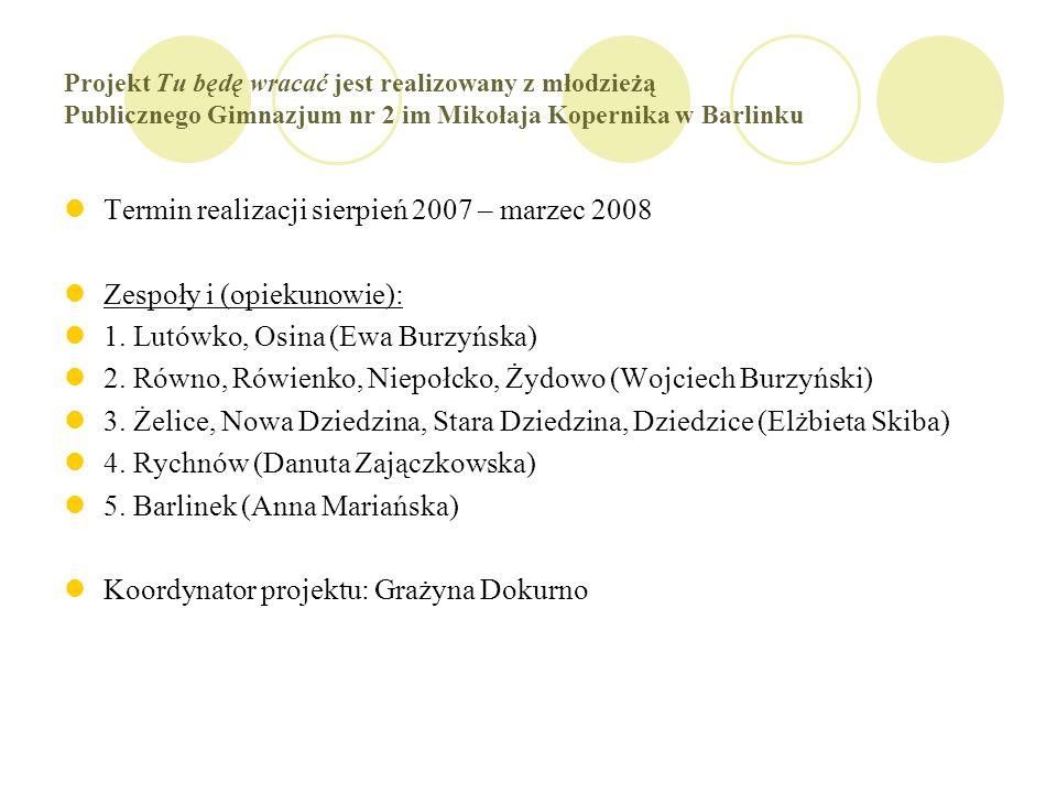 Projekt Tu będę wracać jest realizowany z młodzieżą Publicznego Gimnazjum nr 2 im Mikołaja Kopernika w Barlinku Termin realizacji sierpień 2007 – marzec 2008 Zespoły i (opiekunowie): 1.