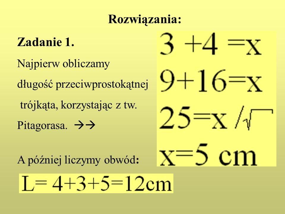 Rozwiązania: Zadanie 1. Najpierw obliczamy długość przeciwprostokątnej trójkąta, korzystając z tw. Pitagorasa. A później liczymy obwód: