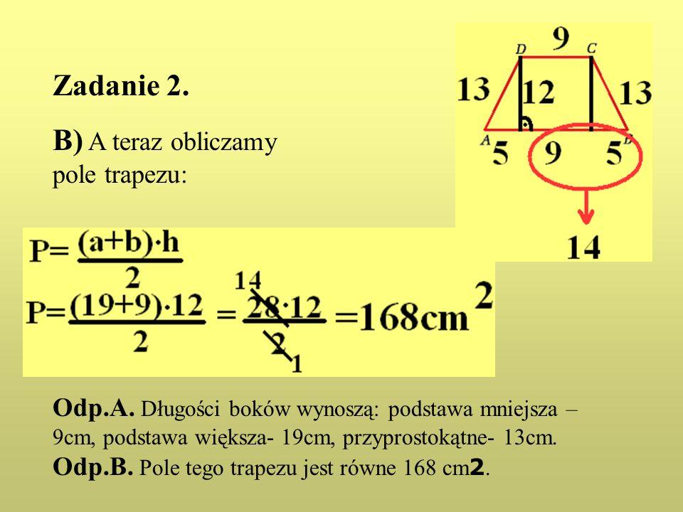 Zadanie 2. B) A teraz obliczamy pole trapezu: Odp.A. Długości boków wynoszą: podstawa mniejsza – 9cm, podstawa większa- 19cm, przyprostokątne- 13cm. O