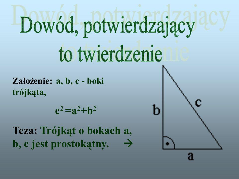 Założenie: a, b, c - boki trójkąta, c 2 =a 2 +b 2 Teza: Trójkąt o bokach a, b, c jest prostokątny.