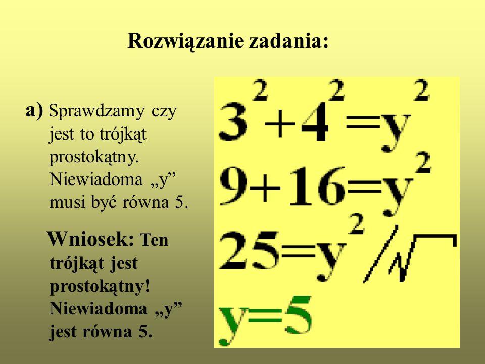 Rozwiązanie zadania: a) Sprawdzamy czy jest to trójkąt prostokątny. Niewiadoma y musi być równa 5. Wniosek: Ten trójkąt jest prostokątny! Niewiadoma y