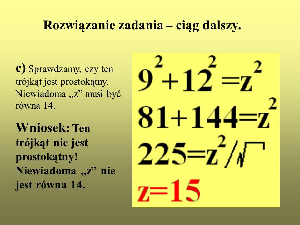 Rozwiązanie zadania – ciąg dalszy. c) Sprawdzamy, czy ten trójkąt jest prostokątny. Niewiadoma z musi być równa 14. Wniosek: Ten trójkąt nie jest pros