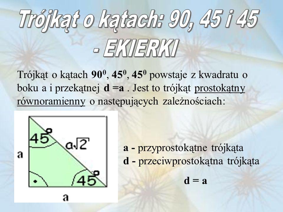 Trójkąt o kątach 90 0, 45 0, 45 0 powstaje z kwadratu o boku a i przekątnej d =a. Jest to trójkąt prostokątny równoramienny o następujących zależności