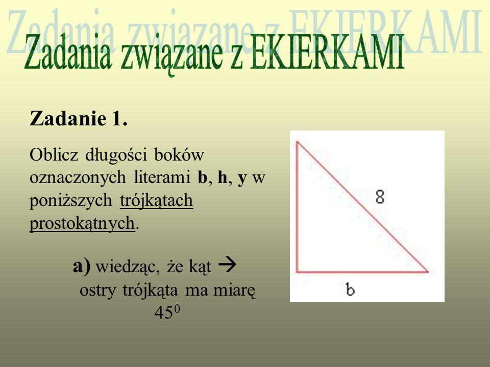 Zadanie 1. Oblicz długości boków oznaczonych literami b, h, y w poniższych trójkątach prostokątnych. a) wiedząc, że kąt ostry trójkąta ma miarę 45 0