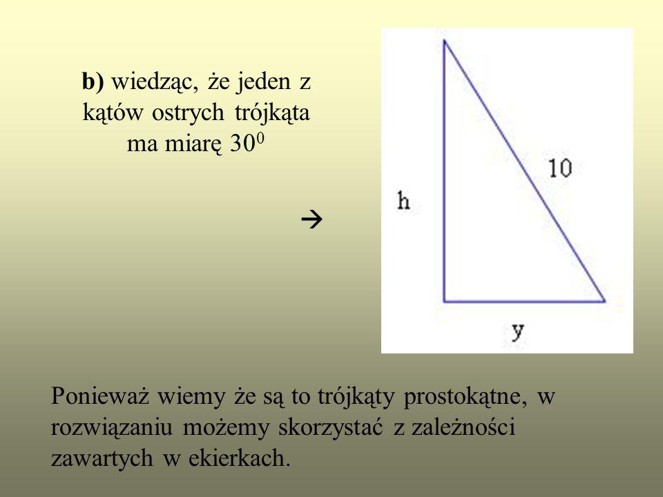 b) wiedząc, że jeden z kątów ostrych trójkąta ma miarę 30 0 Ponieważ wiemy że są to trójkąty prostokątne, w rozwiązaniu możemy skorzystać z zależności
