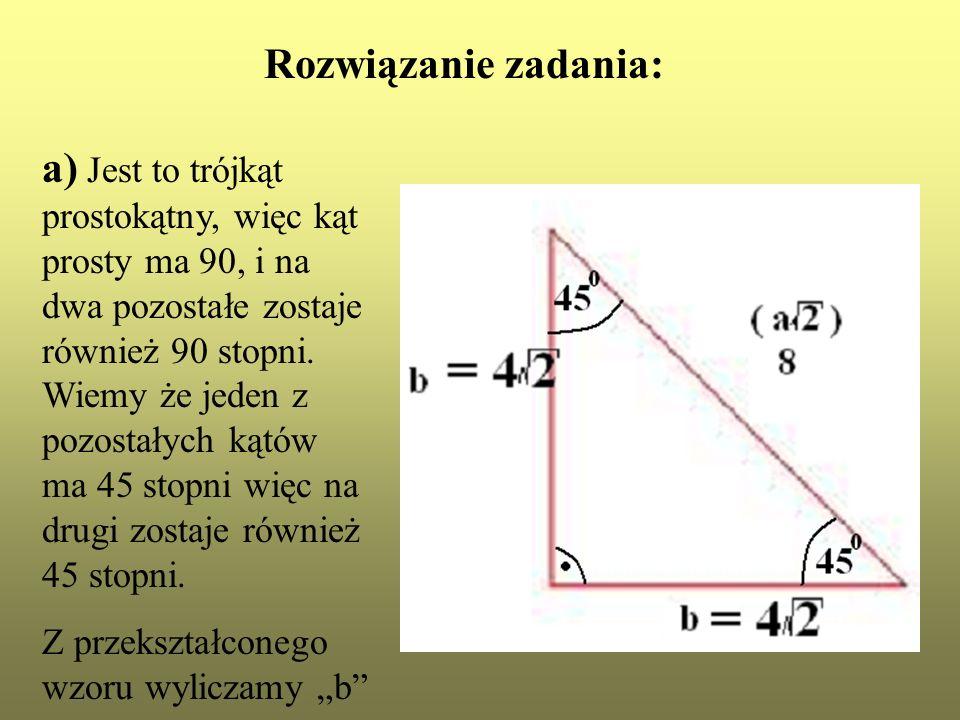 Rozwiązanie zadania: a) Jest to trójkąt prostokątny, więc kąt prosty ma 90, i na dwa pozostałe zostaje również 90 stopni. Wiemy że jeden z pozostałych