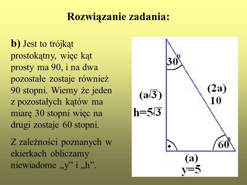 Rozwiązanie zadania: b) Jest to trójkąt prostokątny, więc kąt prosty ma 90, i na dwa pozostałe zostaje również 90 stopni. Wiemy że jeden z pozostałych