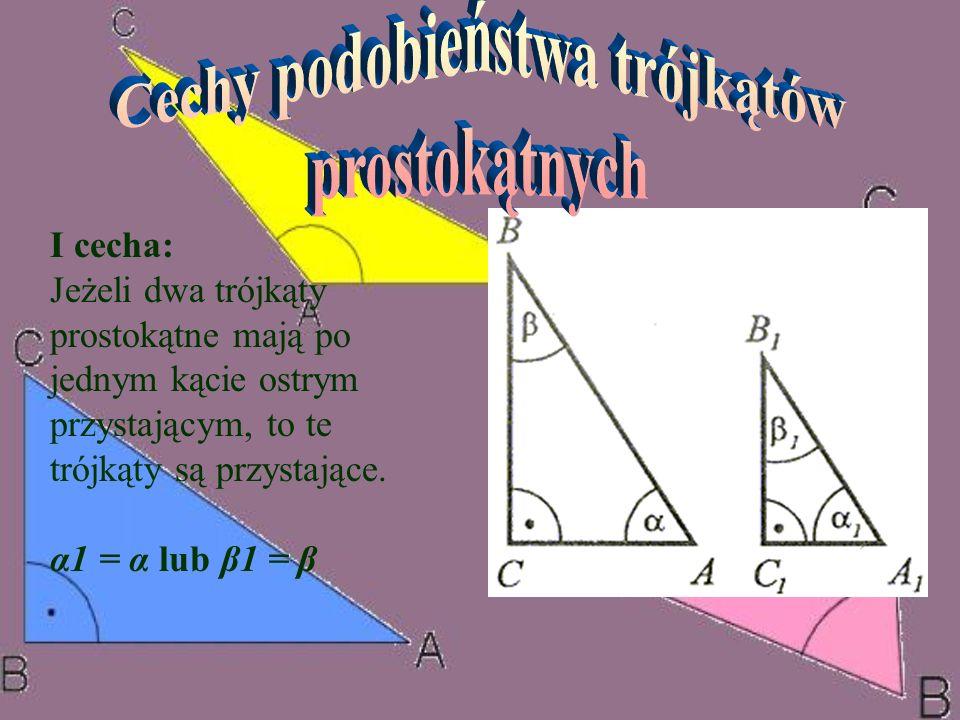 I cecha: Jeżeli dwa trójkąty prostokątne mają po jednym kącie ostrym przystającym, to te trójkąty są przystające. α1 = α lub β1 = β