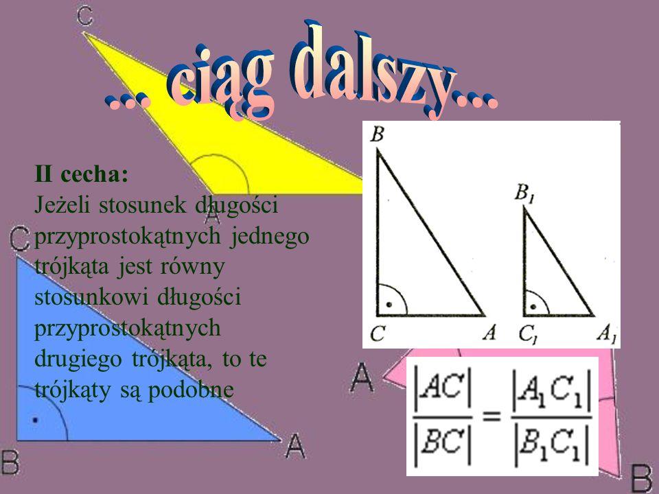 II cecha: Jeżeli stosunek długości przyprostokątnych jednego trójkąta jest równy stosunkowi długości przyprostokątnych drugiego trójkąta, to te trójką