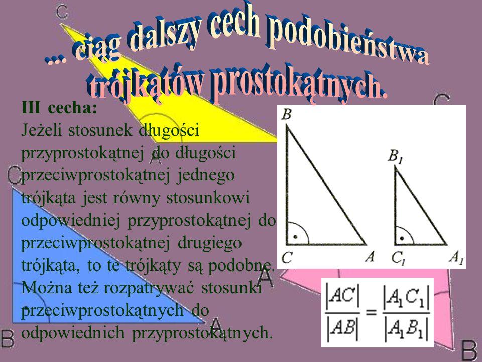 III cecha: Jeżeli stosunek długości przyprostokątnej do długości przeciwprostokątnej jednego trójkąta jest równy stosunkowi odpowiedniej przyprostokąt