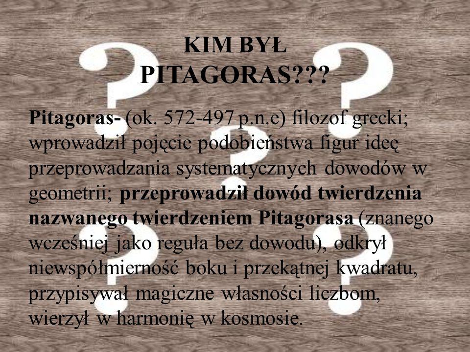 KIM BYŁ PITAGORAS??? Pitagoras- (ok. 572-497 p.n.e) filozof grecki; wprowadził pojęcie podobieństwa figur ideę przeprowadzania systematycznych dowodów