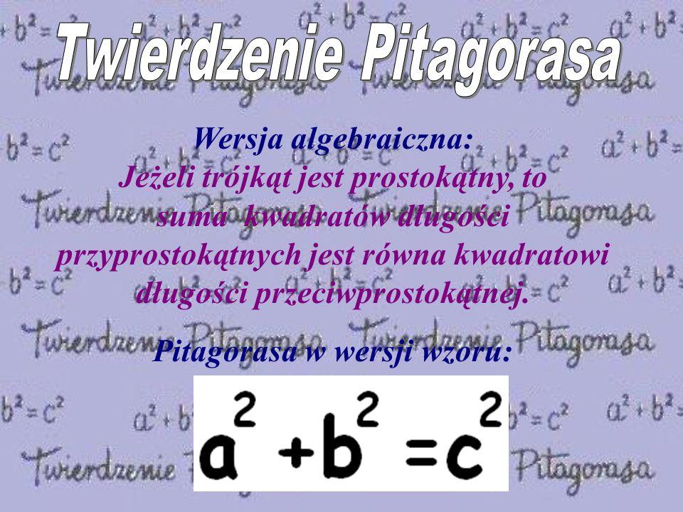 Wersja algebraiczna: Jeżeli trójkąt jest prostokątny, to suma kwadratów długości przyprostokątnych jest równa kwadratowi długości przeciwprostokątnej.