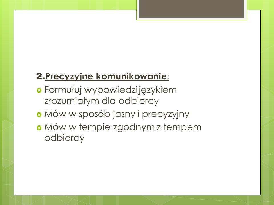 2. Precyzyjne komunikowanie: Formułuj wypowiedzi językiem zrozumiałym dla odbiorcy Mów w sposób jasny i precyzyjny Mów w tempie zgodnym z tempem odbio