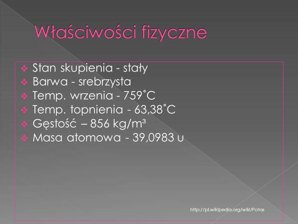 Stan skupienia - stały Barwa - srebrzysta Temp. wrzenia - 759˚C Temp. topnienia - 63,38˚C Gęstość – 856 kg/m³ Masa atomowa - 39,0983 u http://pl.wikip
