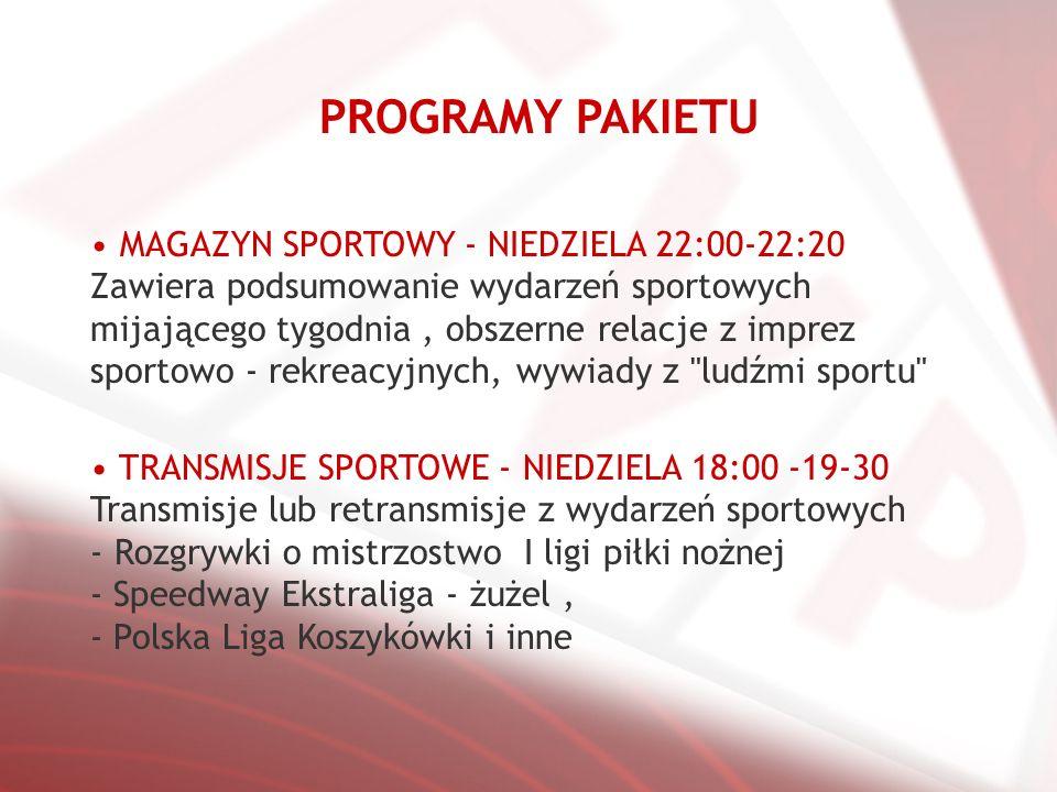 PROGRAMY PAKIETU MAGAZYN SPORTOWY - NIEDZIELA 22:00-22:20 Zawiera podsumowanie wydarzeń sportowych mijającego tygodnia, obszerne relacje z imprez sportowo - rekreacyjnych, wywiady z ludźmi sportu TRANSMISJE SPORTOWE - NIEDZIELA 18:00 -19-30 Transmisje lub retransmisje z wydarzeń sportowych - Rozgrywki o mistrzostwo I ligi piłki nożnej - Speedway Ekstraliga - żużel, - Polska Liga Koszykówki i inne