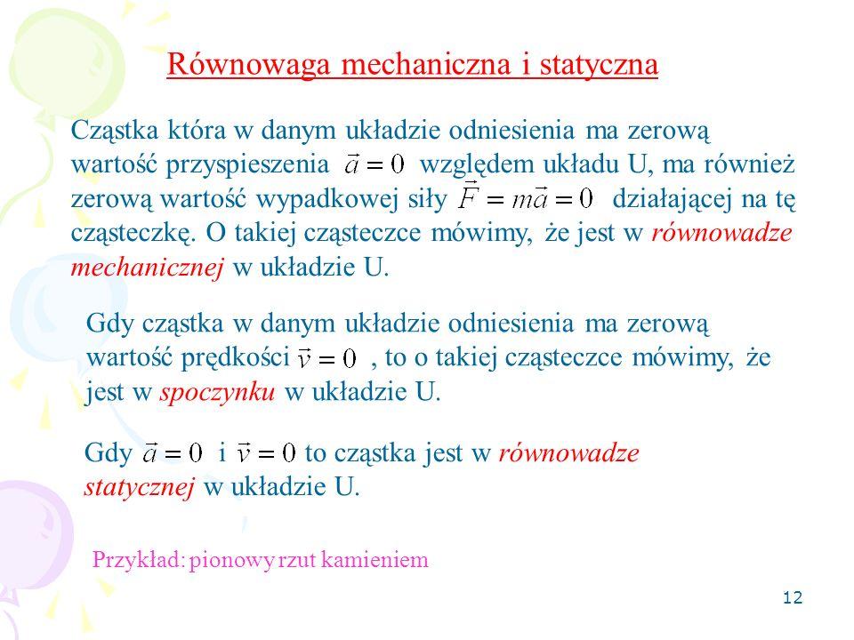 12 Równowaga mechaniczna i statyczna Cząstka która w danym układzie odniesienia ma zerową wartość przyspieszenia względem układu U, ma również zerową