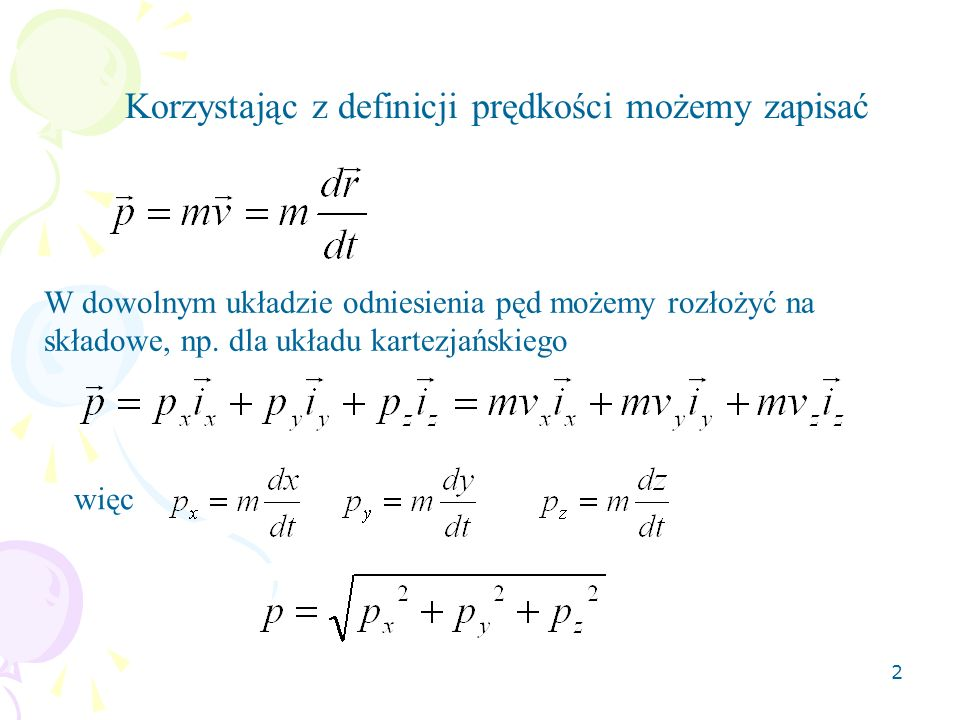 2 Korzystając z definicji prędkości możemy zapisać W dowolnym układzie odniesienia pęd możemy rozłożyć na składowe, np. dla układu kartezjańskiego wię