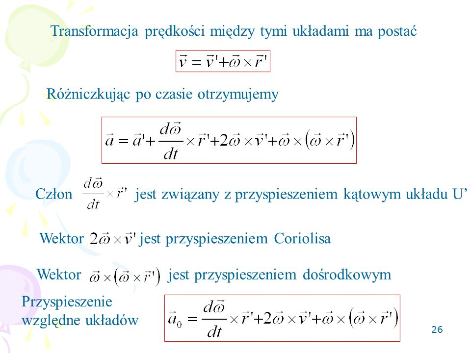 26 Transformacja prędkości między tymi układami ma postać Różniczkując po czasie otrzymujemy Człon jest związany z przyspieszeniem kątowym układu U We