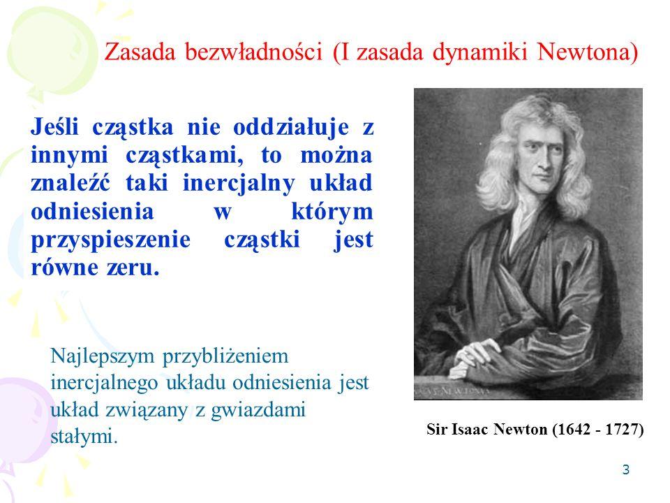 3 Zasada bezwładności (I zasada dynamiki Newtona) Sir Isaac Newton (1642 - 1727) Jeśli cząstka nie oddziałuje z innymi cząstkami, to można znaleźć tak