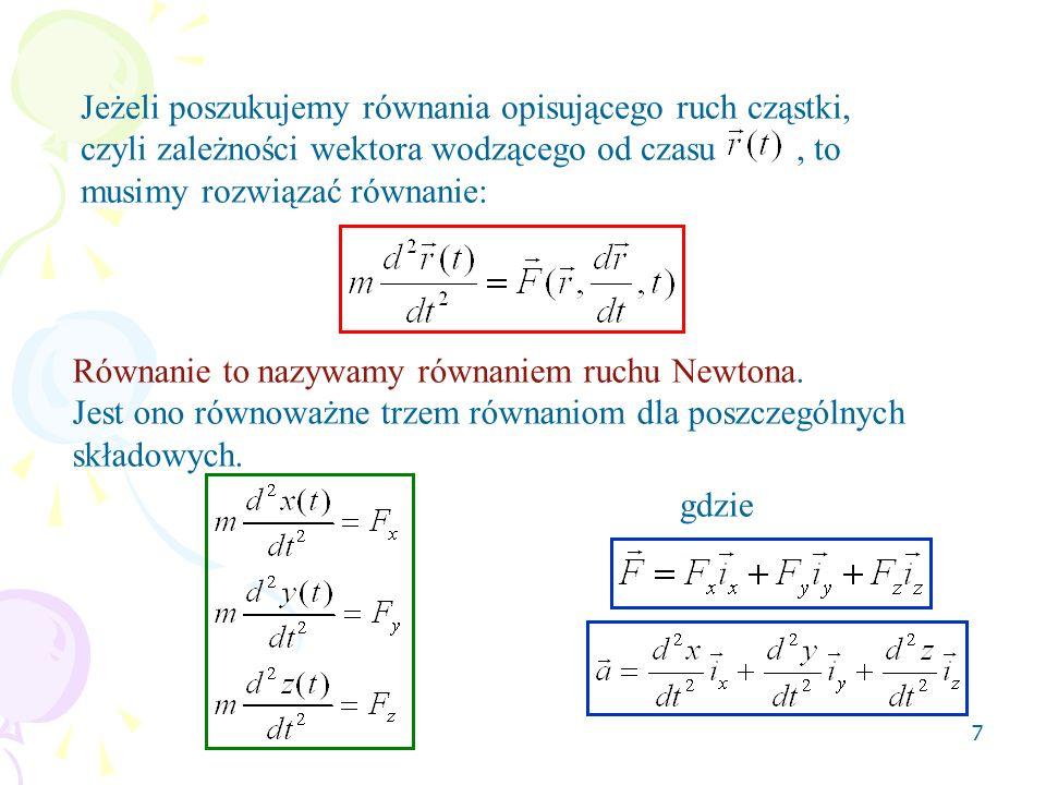 8 Rozwiązaniem równania ruchu Newtona jest wektor wodzący Rozwiązanie to zależy od warunków początkowych, a mianowicie od położenia i prędkości cząsteczki w chwili początkowej t 0 Znajomość siły działającej na cząsteczkę, oraz położenia i prędkości tej cząsteczki w chwili t 0 pozwala na jednoznaczne znalezienie funkcji wektora położenia, to znaczy pozwala określić położenie tej cząsteczki w dowolnej chwili późniejszej (t>t 0 ) lub wcześniejszej (t<t 0 ).