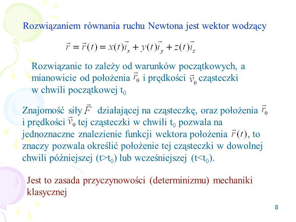 8 Rozwiązaniem równania ruchu Newtona jest wektor wodzący Rozwiązanie to zależy od warunków początkowych, a mianowicie od położenia i prędkości cząste