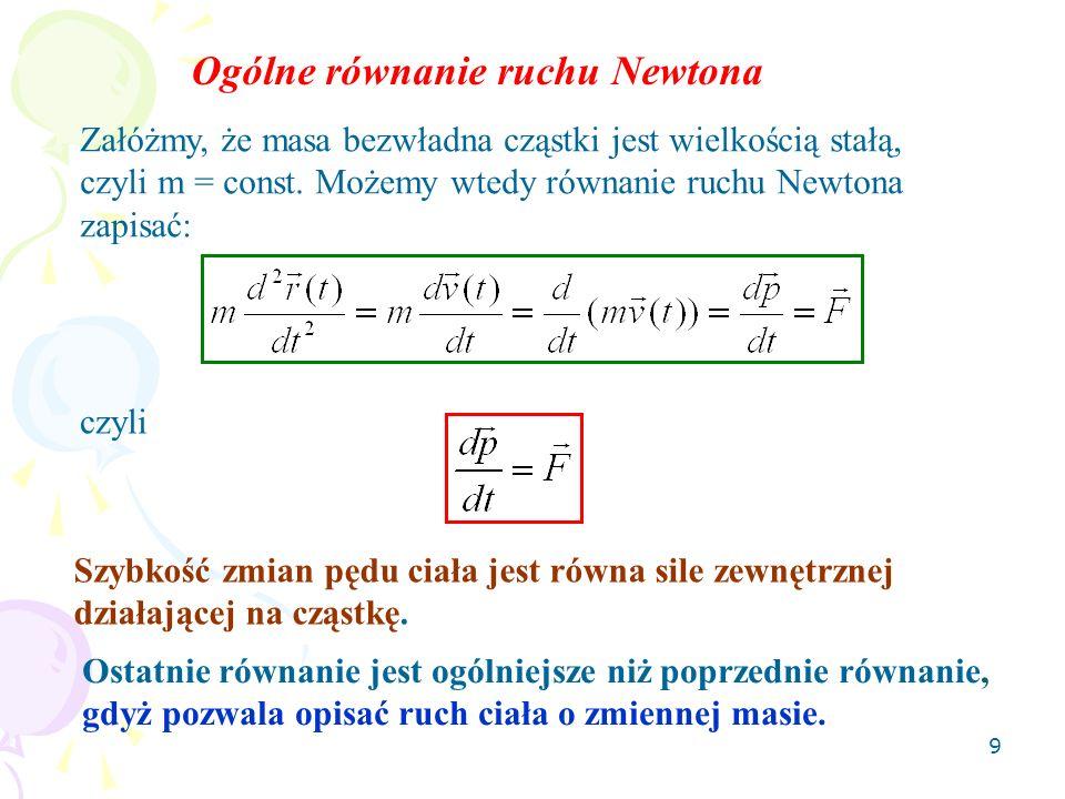 9 Załóżmy, że masa bezwładna cząstki jest wielkością stałą, czyli m = const. Możemy wtedy równanie ruchu Newtona zapisać: Ogólne równanie ruchu Newton