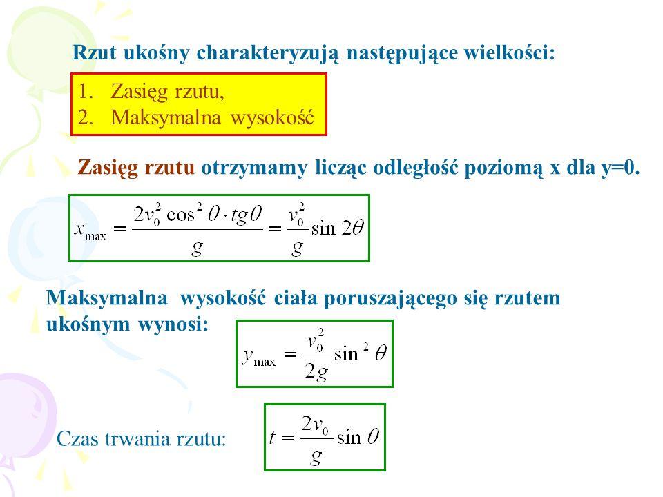 Rzut ukośny charakteryzują następujące wielkości: 1.Zasięg rzutu, 2.Maksymalna wysokość Zasięg rzutu otrzymamy licząc odległość poziomą x dla y=0. Mak