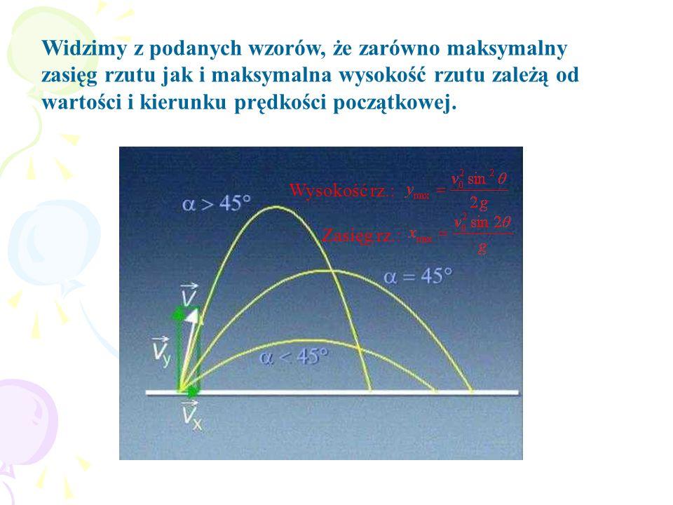 Widzimy z podanych wzorów, że zarówno maksymalny zasięg rzutu jak i maksymalna wysokość rzutu zależą od wartości i kierunku prędkości początkowej. Wys