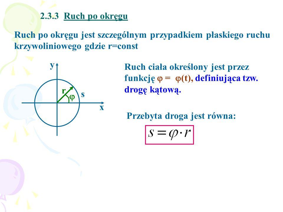 2.3.3 Ruch po okręgu Ruch po okręgu jest szczególnym przypadkiem płaskiego ruchu krzywoliniowego gdzie r=const y x r s Ruch ciała określony jest przez