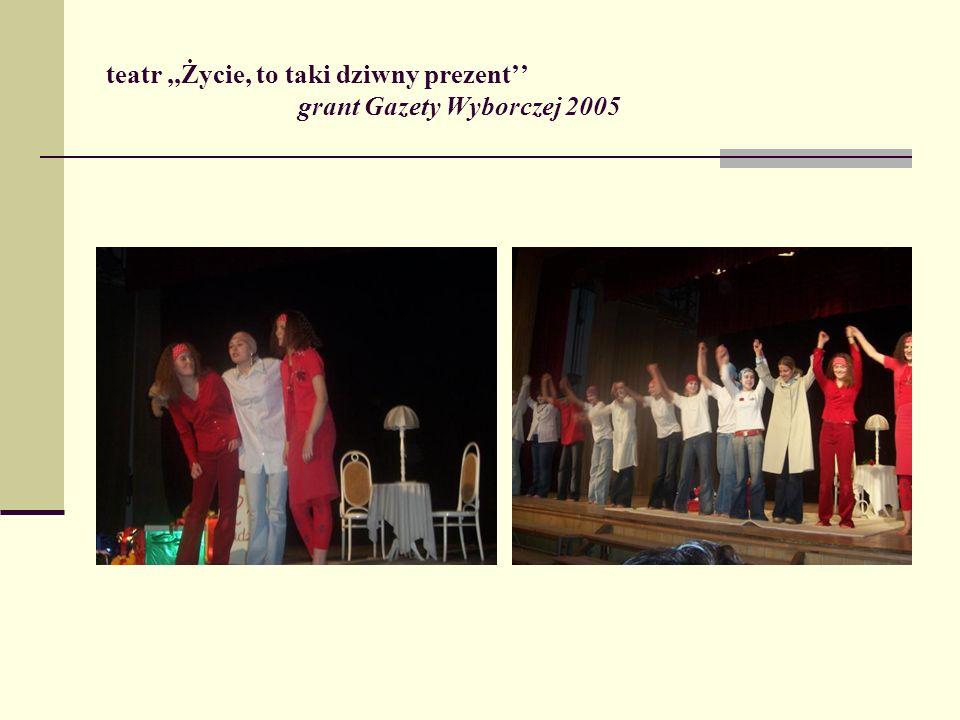 teatr,,Życie, to taki dziwny prezent grant Gazety Wyborczej 2005