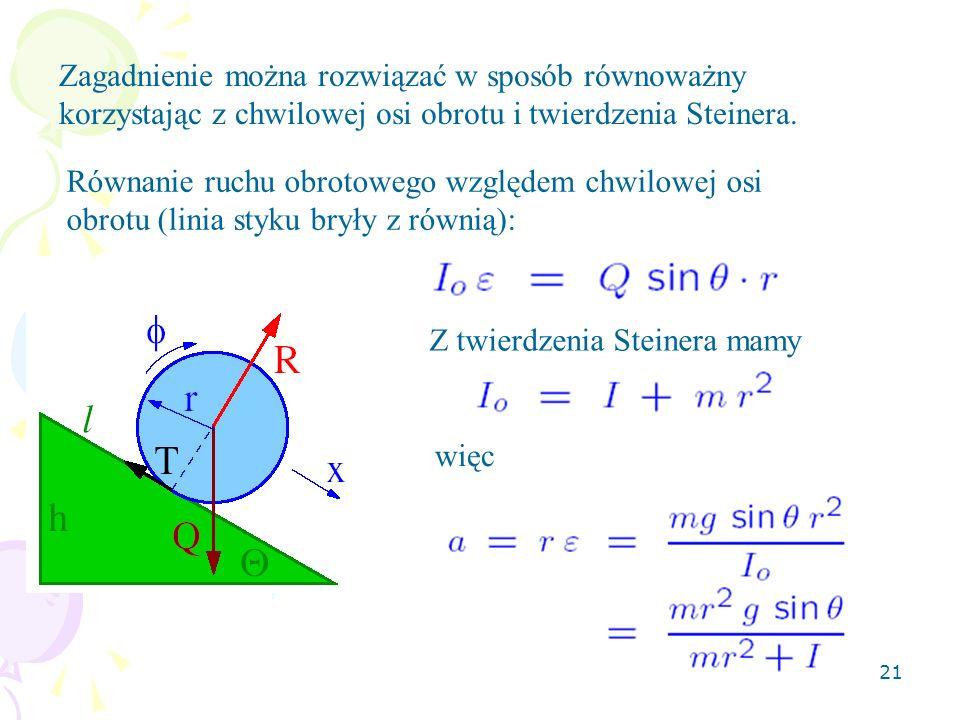 21 Zagadnienie można rozwiązać w sposób równoważny korzystając z chwilowej osi obrotu i twierdzenia Steinera. Równanie ruchu obrotowego względem chwil