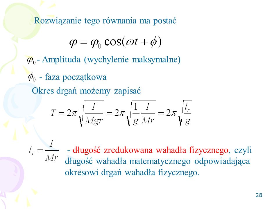28 Rozwiązanie tego równania ma postać - Amplituda (wychylenie maksymalne) - faza początkowa Okres drgań możemy zapisać - długość zredukowana wahadła