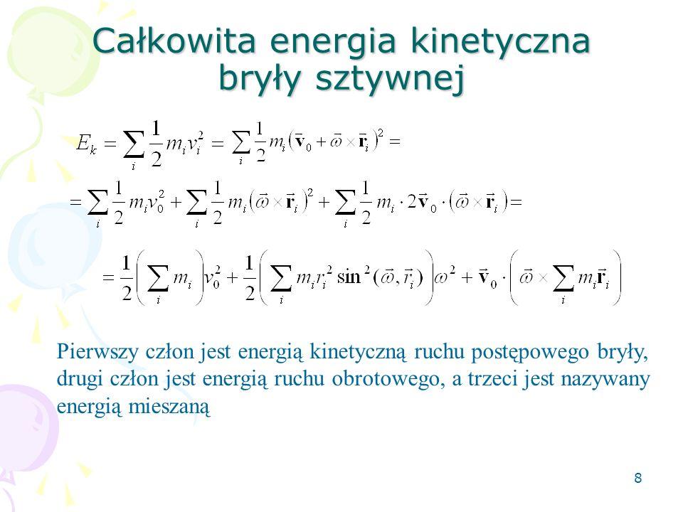 8 Całkowita energia kinetyczna bryły sztywnej Pierwszy człon jest energią kinetyczną ruchu postępowego bryły, drugi człon jest energią ruchu obrotoweg