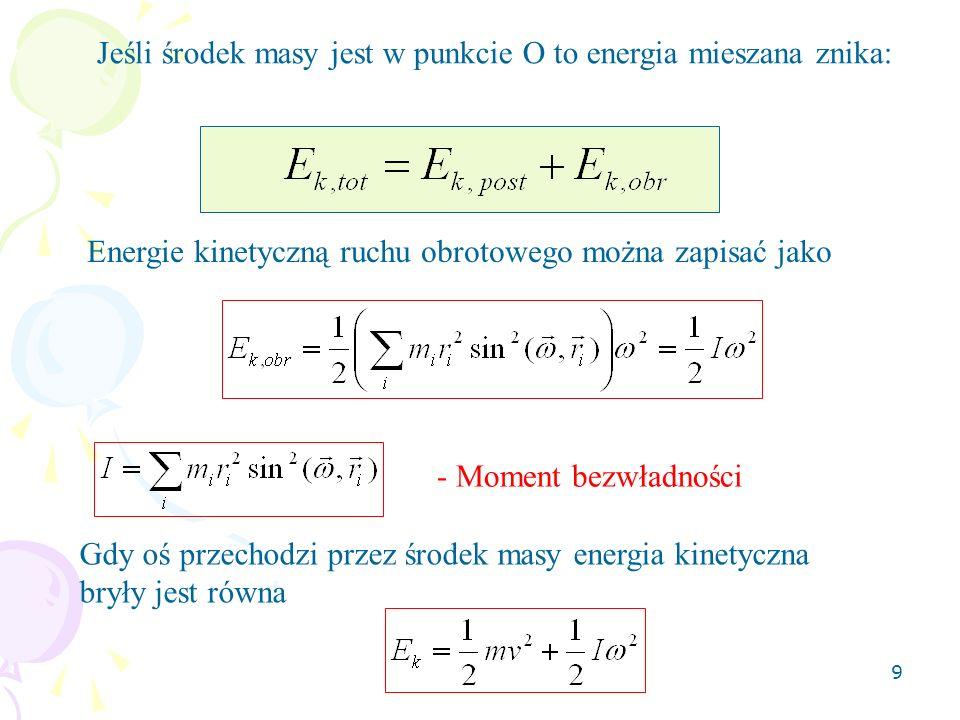 9 Jeśli środek masy jest w punkcie O to energia mieszana znika: Energie kinetyczną ruchu obrotowego można zapisać jako - Moment bezwładności Gdy oś pr