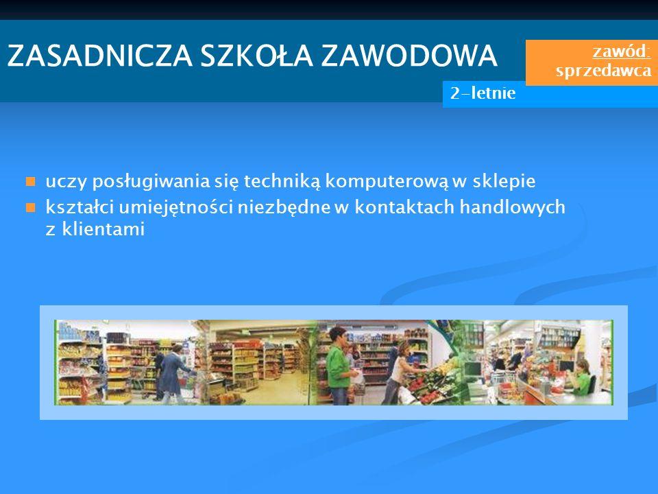 ZASADNICZA SZKOŁA ZAWODOWA 2-letnie zawód: sprzedawca uczy posługiwania się techniką komputerową w sklepie kształci umiejętności niezbędne w kontaktac