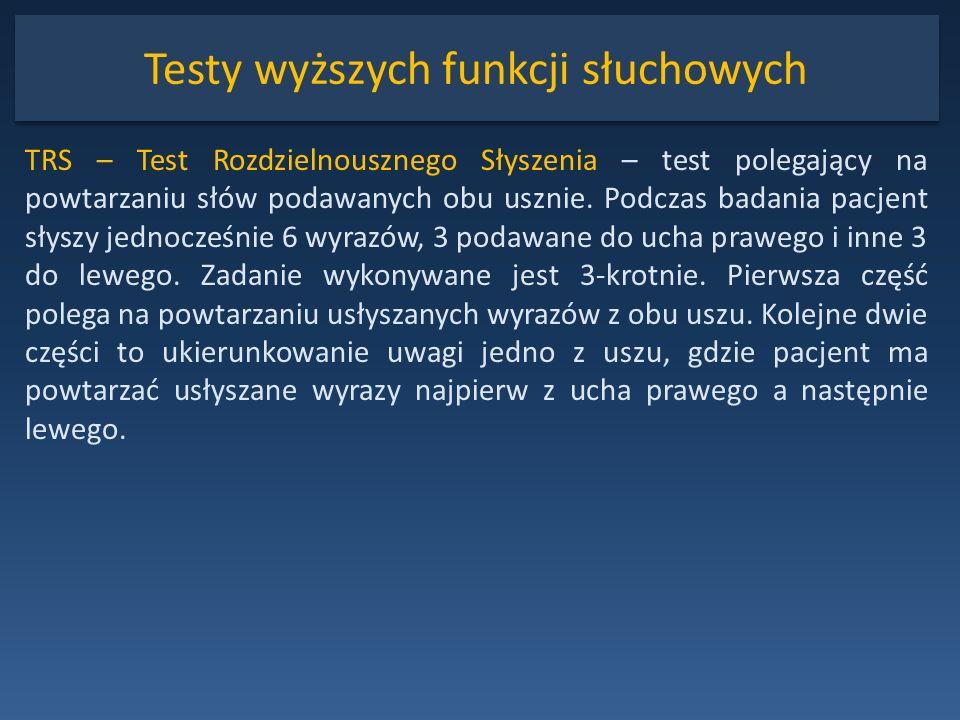 Testy wyższych funkcji słuchowych TRS – Test Rozdzielnousznego Słyszenia – test polegający na powtarzaniu słów podawanych obu usznie. Podczas badania