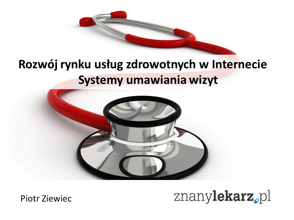 Rozwój rynku usług zdrowotnych w Internecie Systemy umawiania wizyt Piotr Ziewiec