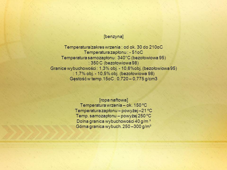 [benzyna] Temperatura/zakres wrzenia : od ok. 30 do 210oC Temperatura zapłonu : - 51oC Temperatura samozapłonu : 340°C (bezołowiowa 95) : 350 C (bezoł