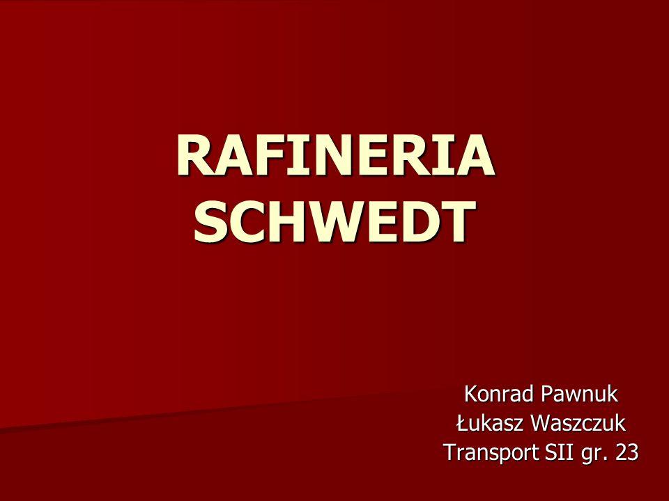 RAFINERIA SCHWEDT Konrad Pawnuk Łukasz Waszczuk Transport SII gr. 23