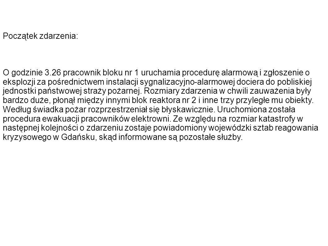 Chronologia podjętych działań ratowniczych: Data, godzina Podjęte działania 10-05-13 03:26Zauważenie zdarzenia i przyjęcie zgłoszenia przez jednostkę państwowej straży pożarnej 10-05-13 03:30Przyjęcie zgłoszenia o zdarzeniu przez wojewódzki sztab reagowania kryzysowego w Gdańsku 10-05-13 03:35 Przyjęcie zgłoszenia o zdarzeniu przez Ośrodek Dyspozycyjny Służby Awaryjnej Centralnego Laboratorium Ochrony Radiologicznej w Warszawie 10-05-13 03:40Przybycie na miejsce katastrofy dwóch zastępów PSP wyposażonych w odpowiednią odzież ochronną i sprzęt do pomiaru skażenia radioaktywnego 10-05-13 03:48 Przyjęcie zgłoszenia o zdarzeniu przez Wojewódzki Sztab Wojskowy w Gdańsku i zadysponowanie specjalnych jednostek z 4 Pułku Chemicznego w Brodnicy i 16 Kompani Chemicznej w Elblągu 10-05-13 03:59Wojewódzki sztab reagowania kryzysowego w Gdańsku zostaje poinformowany przez zastęp PSP monitorujący skażenie radioaktywne o wstępnych jego rozmiarach i zarządza ewakuacje ludności cywilnej i zwierząt w promieniu 5 km od elektrowni 10-05-13 04:08Na miejsce zdarzenia docierają jednostki Miejskiego Pogotowia Ratunkowego w Gdyni jednak ze względu na wysokie promieniowanie ich działanie jest niemożliwe 10-05-13 05:11Przybycie na miejsce jednostek chemicznych Wojska Polskiego i zabezpieczenie strefy zamkniętej przy użyciu sprzętu i żołnierzy WP 13-05-10 06:14Przyjęcie przez wojewódzki sztab reagowania kryzysowego w Gdańsku informacji o zakończeniu ewakuacji rejonu bezpośrednio narażonego na skutki promieniowania 10-05-13 06:15Rozpoczęcie specjalistycznej akcji gaśniczej przy użyciu lotnictwa i odpowiednich środków chemicznych 10-05-14 13:45Zakończenie gaszenia pożaru